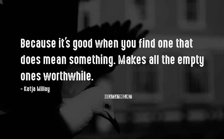 Katja Millay Sayings: Because it's good when you find one that does mean something. Makes all the empty