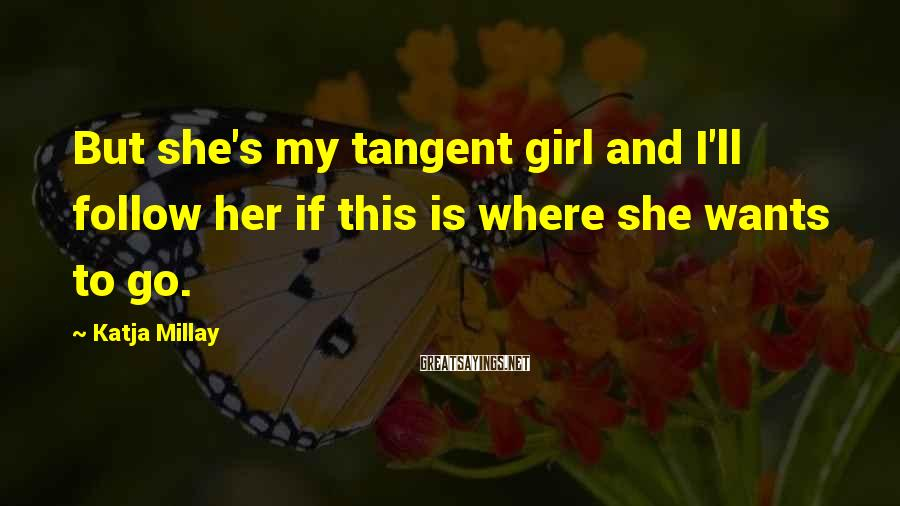 Katja Millay Sayings: But she's my tangent girl and I'll follow her if this is where she wants