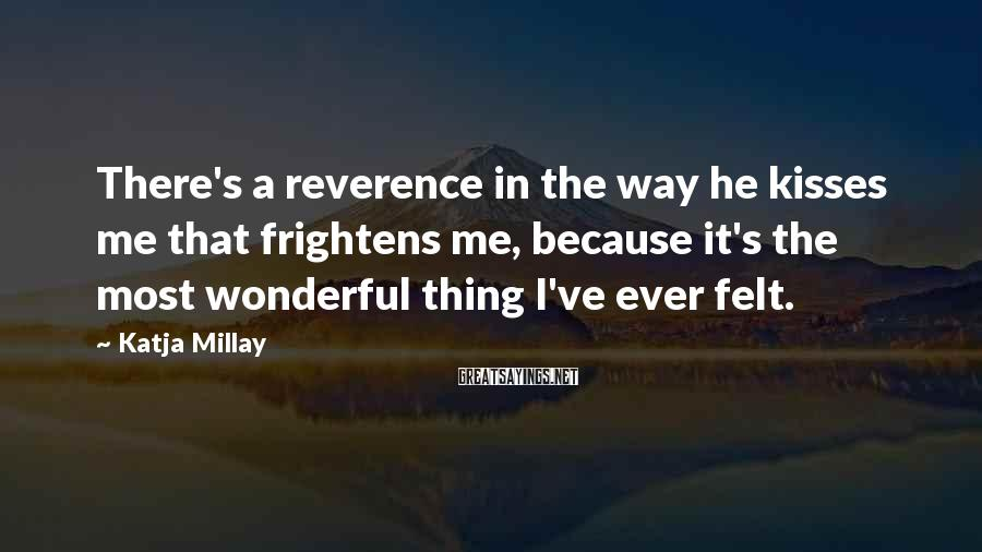 Katja Millay Sayings: There's a reverence in the way he kisses me that frightens me, because it's the