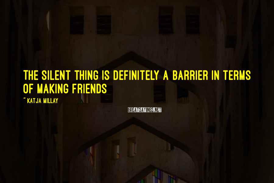 Katja Millay Sayings: The silent thing is definitely a barrier in terms of making friends