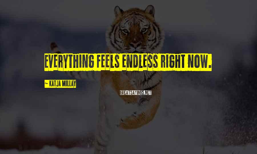 Katja Millay Sayings: Everything feels endless right now.