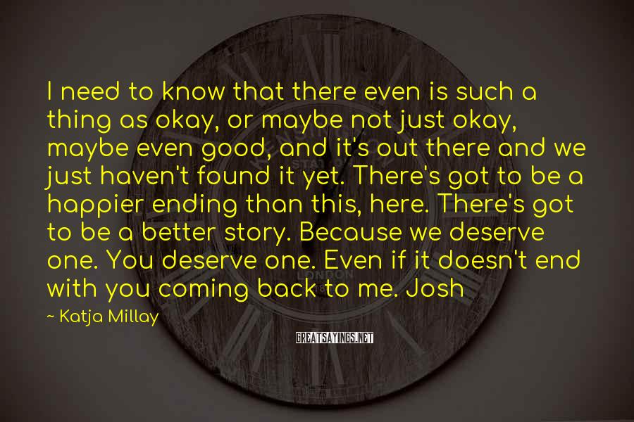 Katja Millay Sayings: I need to know that there even is such a thing as okay, or maybe