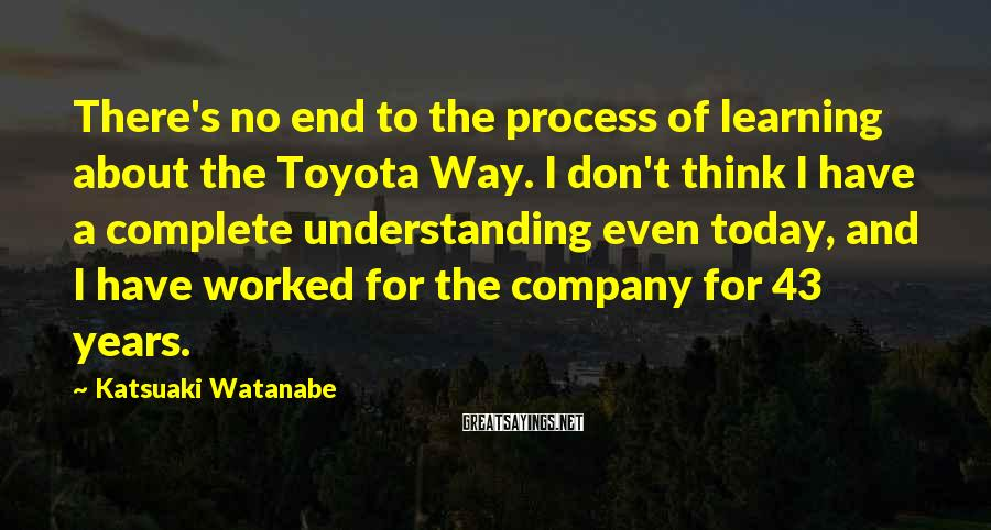 Katsuaki Watanabe Sayings: There's no end to the process of learning about the Toyota Way. I don't think
