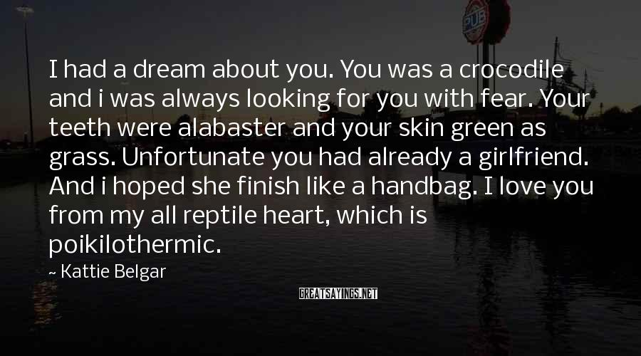 Kattie Belgar Sayings: I had a dream about you. You was a crocodile and i was always looking