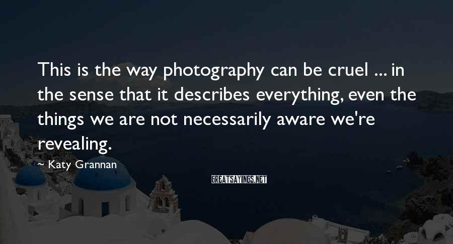 Katy Grannan Sayings: This is the way photography can be cruel ... in the sense that it describes
