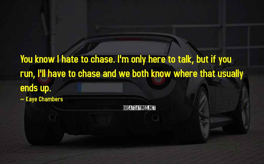 Kaye Chambers Sayings: You know I hate to chase. I'm only here to talk, but if you run,