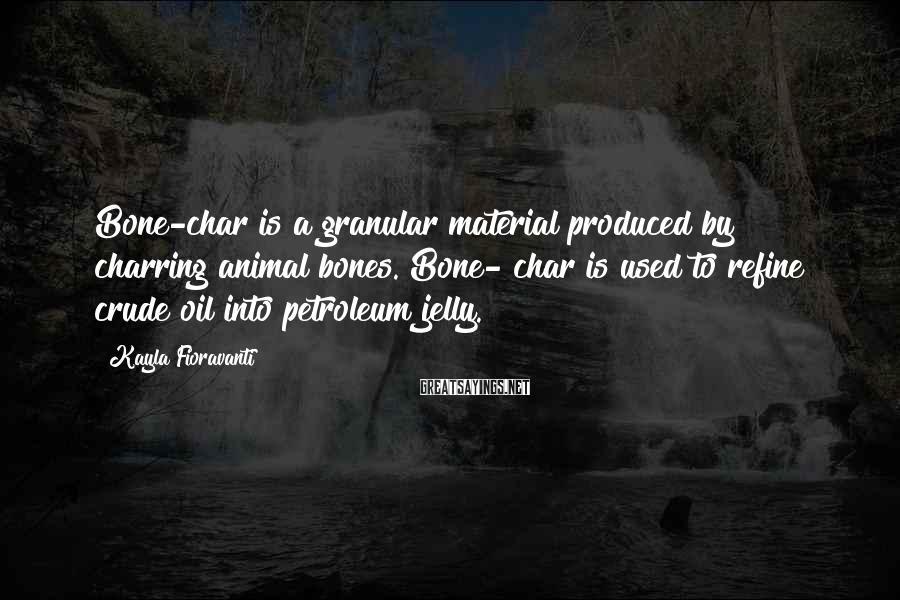 Kayla Fioravanti Sayings: Bone-char is a granular material produced by charring animal bones. Bone- char is used to
