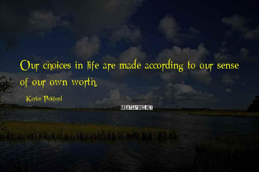 Kaylan Pickford Sayings: Our choices in life are made according to our sense of our own worth.