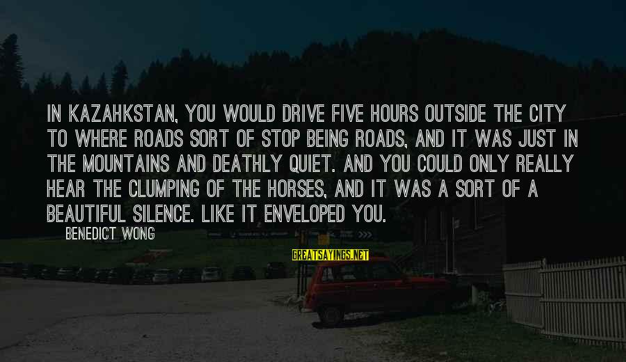 Kazahkstan Sayings By Benedict Wong: In Kazahkstan, you would drive five hours outside the city to where roads sort of