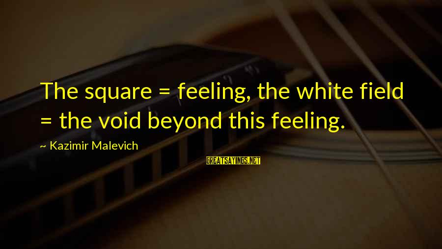 Kazimir Malevich Sayings By Kazimir Malevich: The square = feeling, the white field = the void beyond this feeling.
