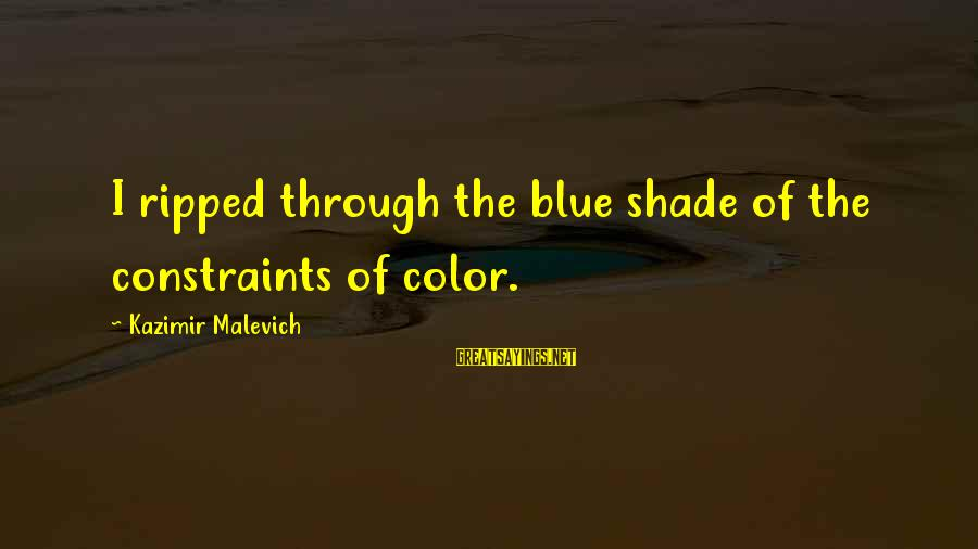 Kazimir Malevich Sayings By Kazimir Malevich: I ripped through the blue shade of the constraints of color.