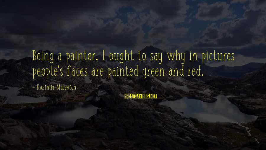 Kazimir Malevich Sayings By Kazimir Malevich: Being a painter, I ought to say why in pictures people's faces are painted green