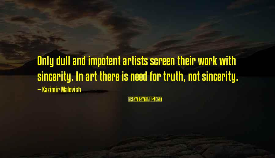 Kazimir Malevich Sayings By Kazimir Malevich: Only dull and impotent artists screen their work with sincerity. In art there is need