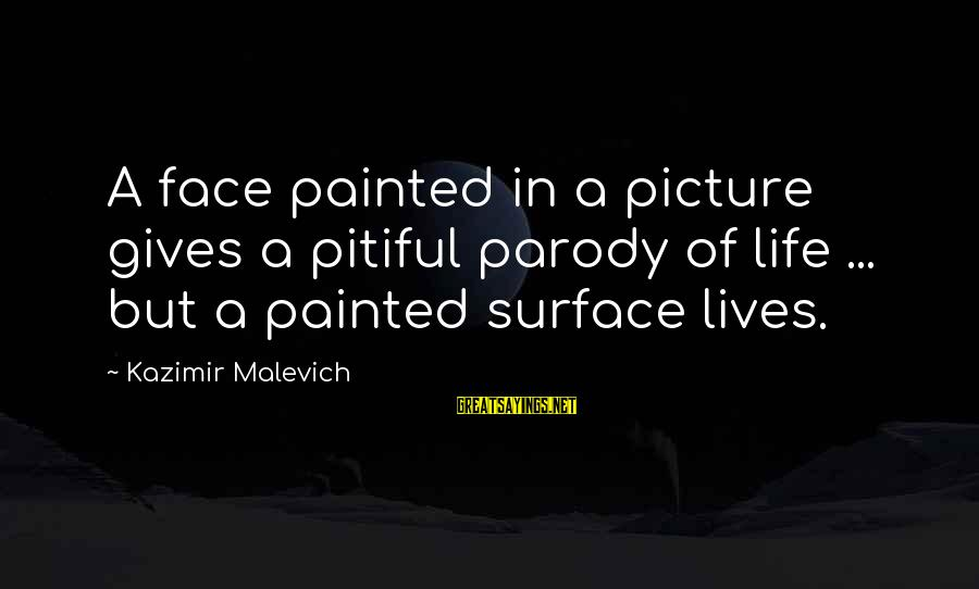 Kazimir Malevich Sayings By Kazimir Malevich: A face painted in a picture gives a pitiful parody of life ... but a