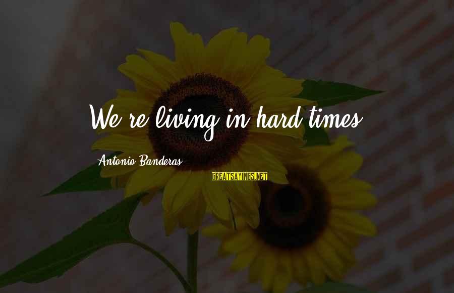 Kcna Sayings By Antonio Banderas: We're living in hard times.