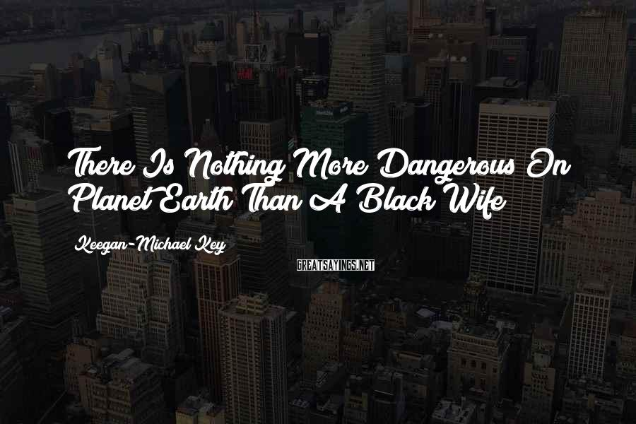 Keegan-Michael Key Sayings: There Is Nothing More Dangerous On Planet Earth Than A Black Wife