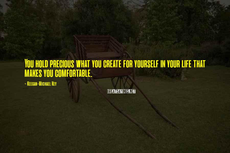 Keegan-Michael Key Sayings: You hold precious what you create for yourself in your life that makes you comfortable.