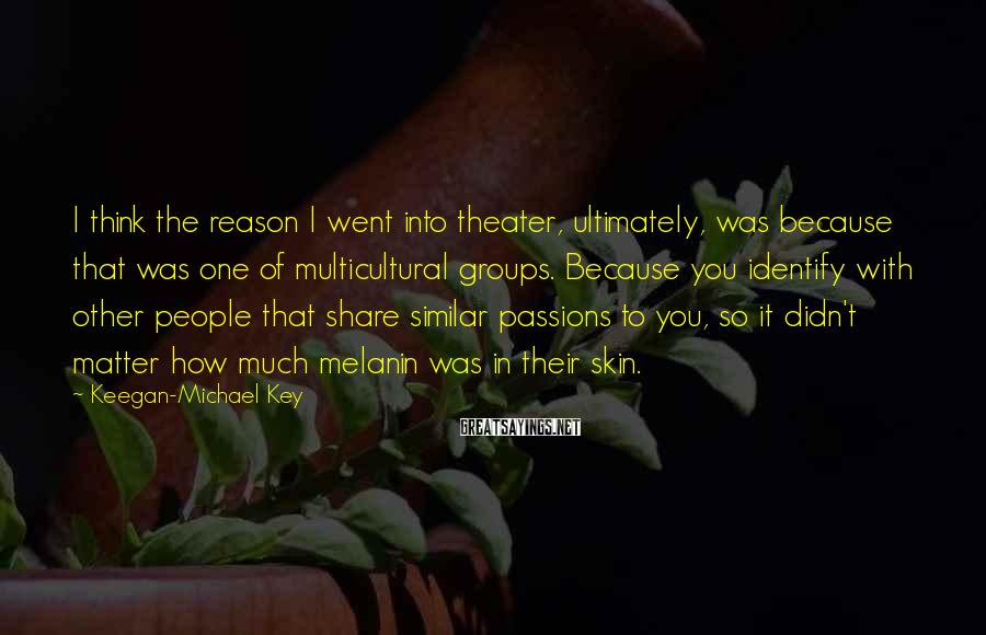 Keegan-Michael Key Sayings: I think the reason I went into theater, ultimately, was because that was one of