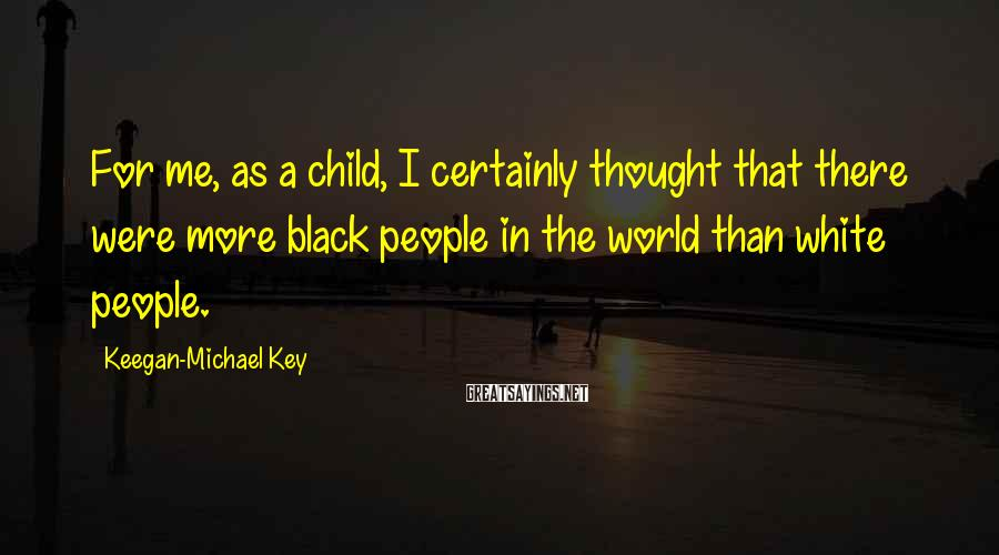 Keegan-Michael Key Sayings: For me, as a child, I certainly thought that there were more black people in