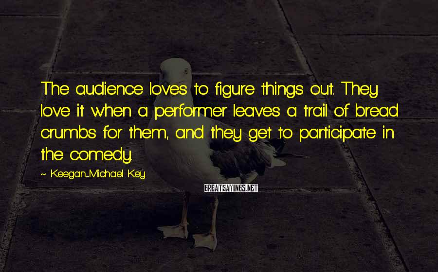Keegan-Michael Key Sayings: The audience loves to figure things out. They love it when a performer leaves a