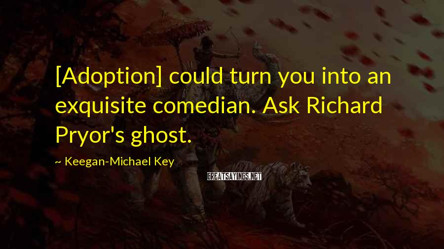 Keegan-Michael Key Sayings: [Adoption] could turn you into an exquisite comedian. Ask Richard Pryor's ghost.