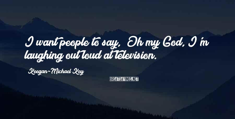 "Keegan-Michael Key Sayings: I want people to say, ""Oh my God, I'm laughing out loud at television."""