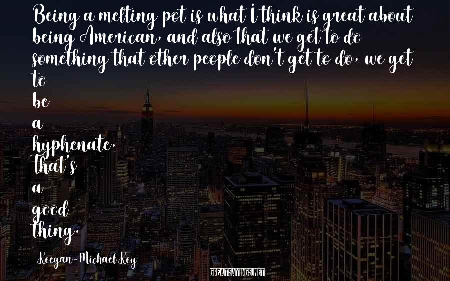 Keegan-Michael Key Sayings: Being a melting pot is what I think is great about being American, and also