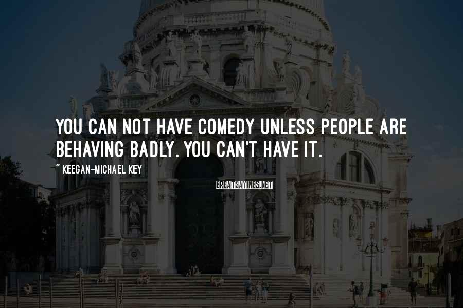 Keegan-Michael Key Sayings: You can not have comedy unless people are behaving badly. You can't have it.
