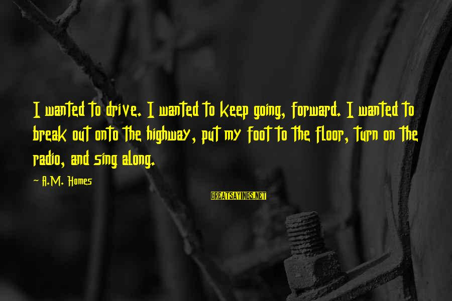 Keep Going Forward Sayings By A.M. Homes: I wanted to drive. I wanted to keep going, forward. I wanted to break out