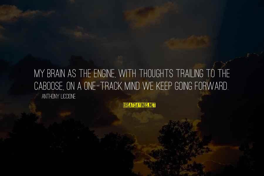 Keep Going Forward Sayings By Anthony Liccione: My brain as the engine, with thoughts trailing to the caboose, on a one-track mind