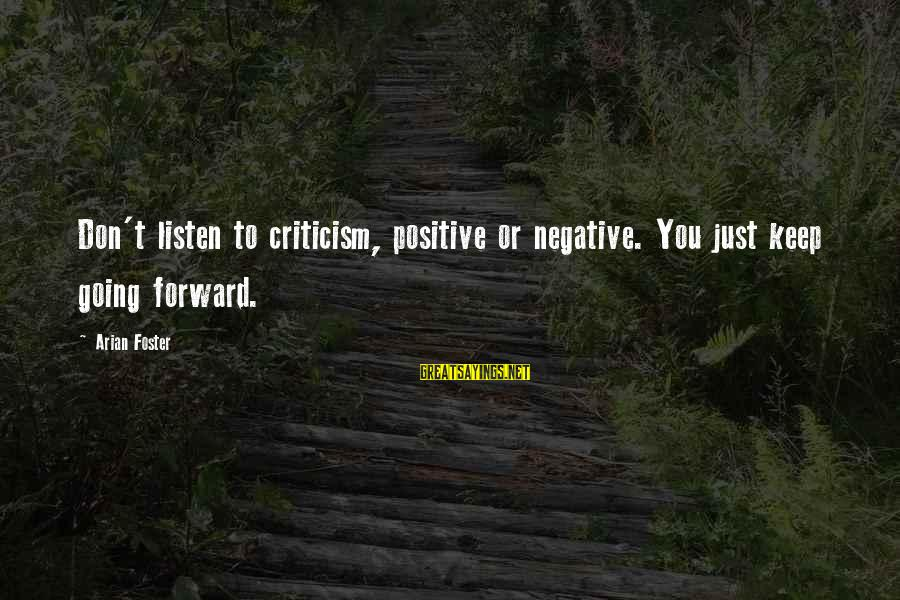Keep Going Forward Sayings By Arian Foster: Don't listen to criticism, positive or negative. You just keep going forward.