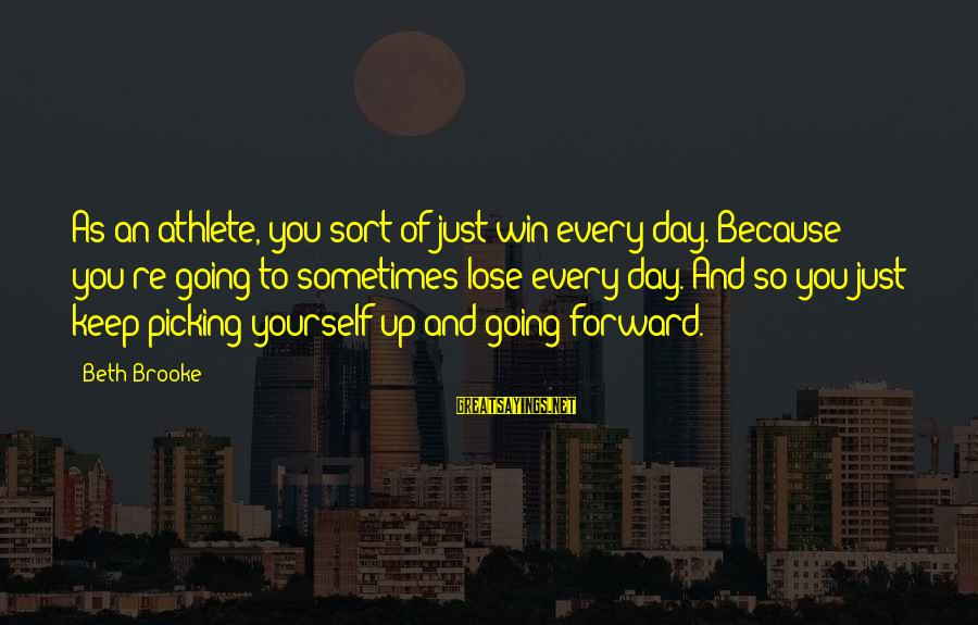 Keep Going Forward Sayings By Beth Brooke: As an athlete, you sort of just win every day. Because you're going to sometimes