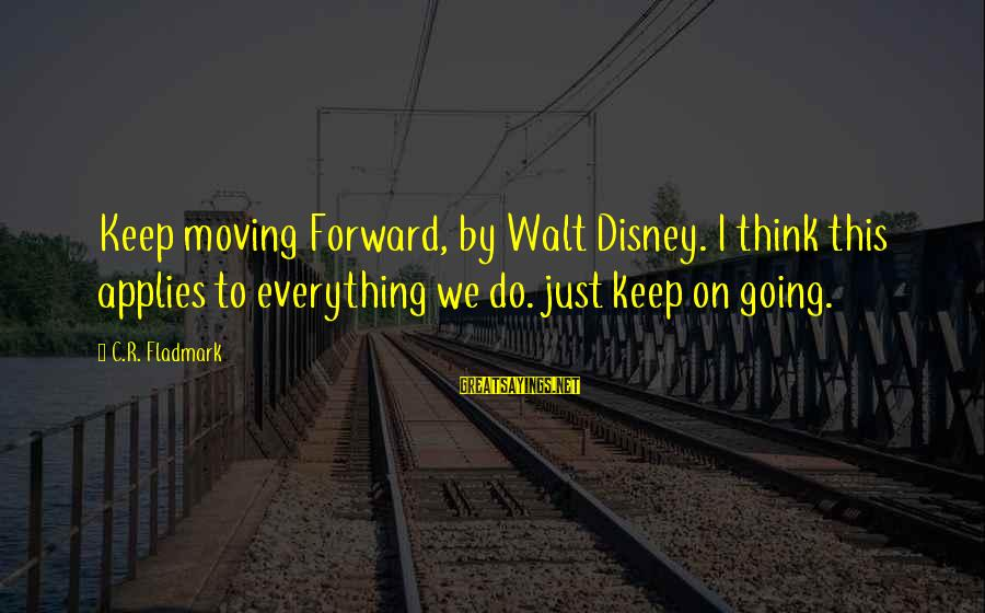 Keep Going Forward Sayings By C.R. Fladmark: Keep moving Forward, by Walt Disney. I think this applies to everything we do. just