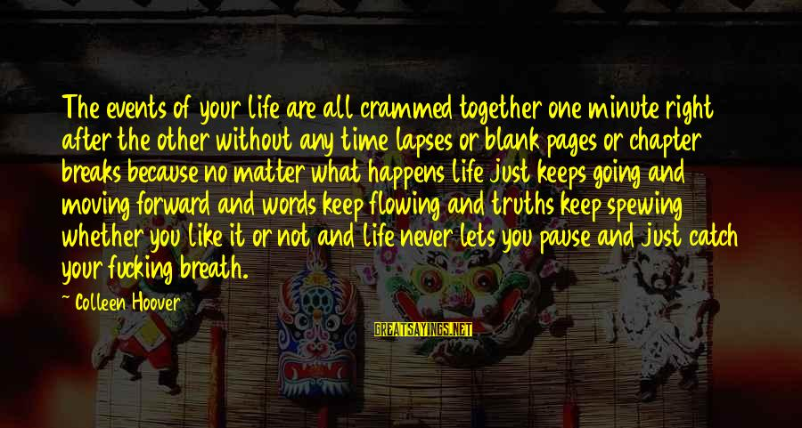 Keep Going Forward Sayings By Colleen Hoover: The events of your life are all crammed together one minute right after the other