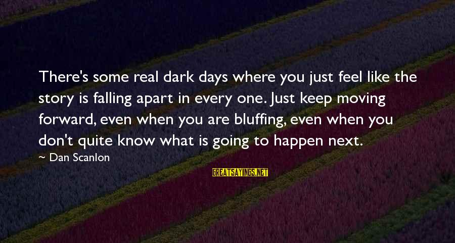Keep Going Forward Sayings By Dan Scanlon: There's some real dark days where you just feel like the story is falling apart