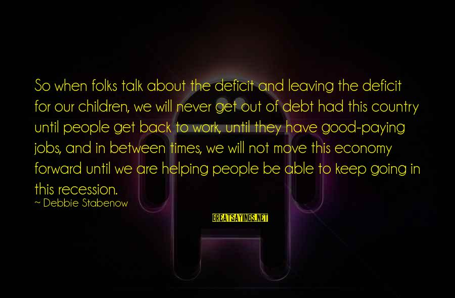 Keep Going Forward Sayings By Debbie Stabenow: So when folks talk about the deficit and leaving the deficit for our children, we