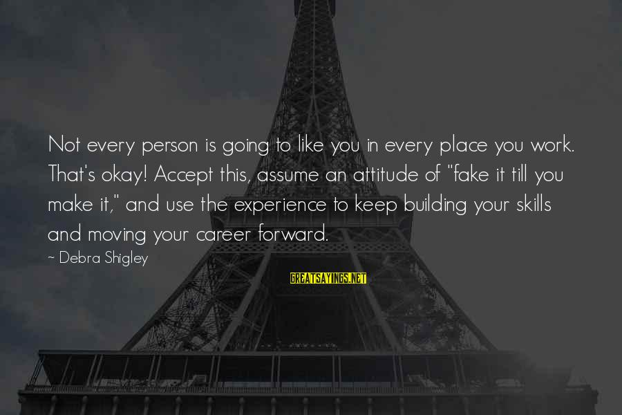 Keep Going Forward Sayings By Debra Shigley: Not every person is going to like you in every place you work. That's okay!