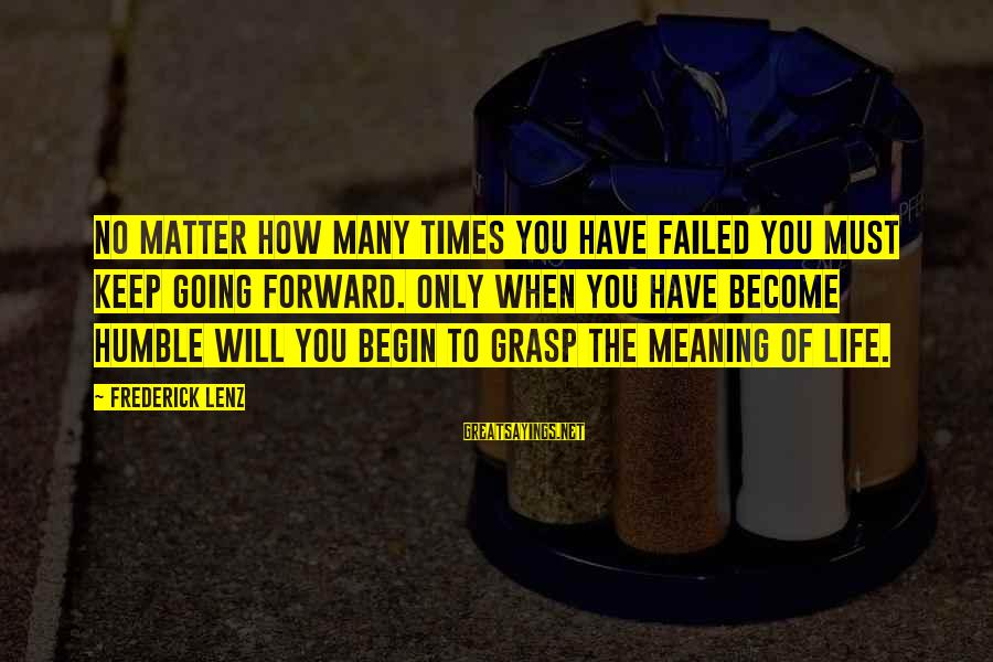 Keep Going Forward Sayings By Frederick Lenz: No matter how many times you have failed you must keep going forward. Only when