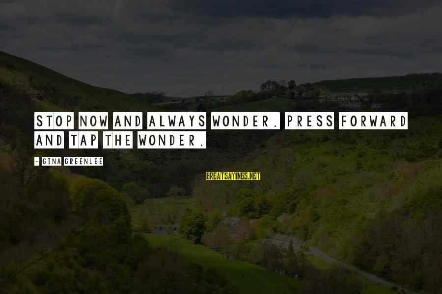 Keep Going Forward Sayings By Gina Greenlee: Stop now and always wonder. Press forward and tap the wonder.