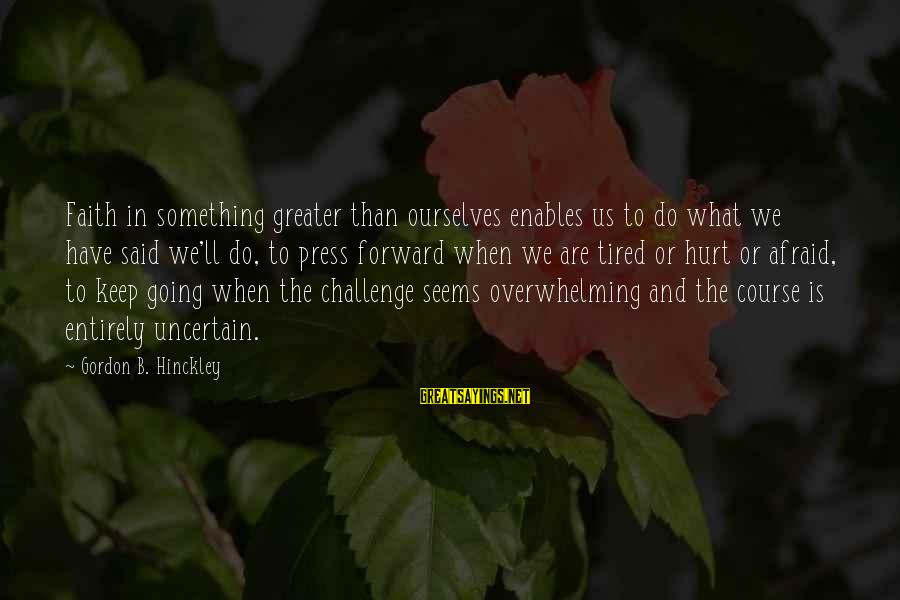 Keep Going Forward Sayings By Gordon B. Hinckley: Faith in something greater than ourselves enables us to do what we have said we'll