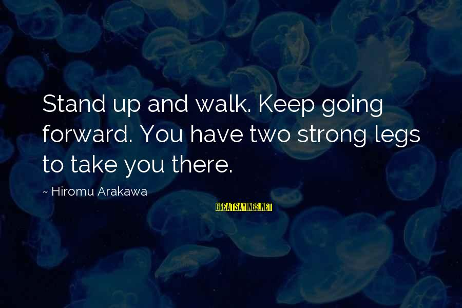 Keep Going Forward Sayings By Hiromu Arakawa: Stand up and walk. Keep going forward. You have two strong legs to take you
