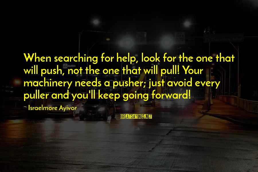 Keep Going Forward Sayings By Israelmore Ayivor: When searching for help, look for the one that will push, not the one that