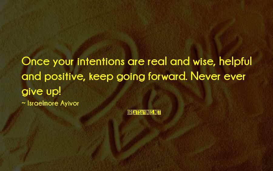 Keep Going Forward Sayings By Israelmore Ayivor: Once your intentions are real and wise, helpful and positive, keep going forward. Never ever