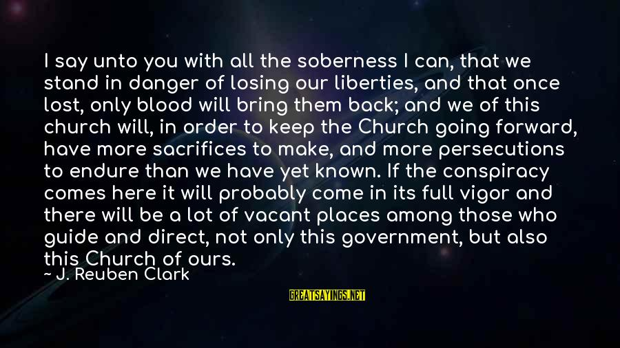 Keep Going Forward Sayings By J. Reuben Clark: I say unto you with all the soberness I can, that we stand in danger