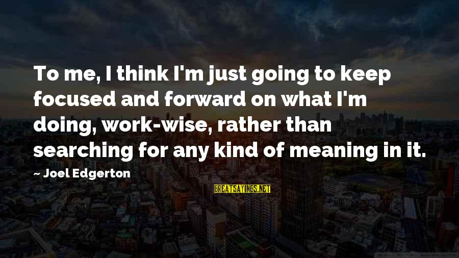 Keep Going Forward Sayings By Joel Edgerton: To me, I think I'm just going to keep focused and forward on what I'm