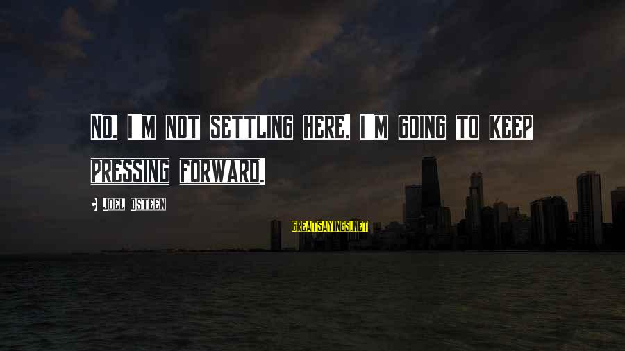 Keep Going Forward Sayings By Joel Osteen: No, I'm not settling here. I'm going to keep pressing forward.