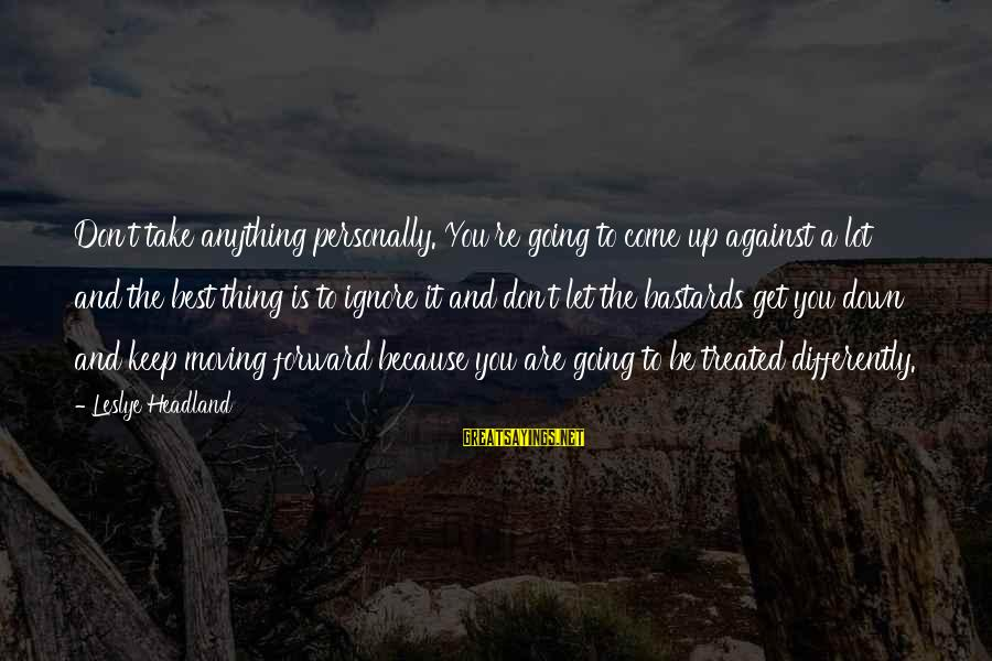 Keep Going Forward Sayings By Leslye Headland: Don't take anything personally. You're going to come up against a lot and the best
