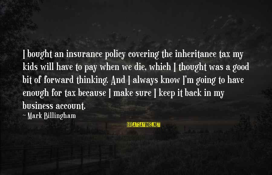 Keep Going Forward Sayings By Mark Billingham: I bought an insurance policy covering the inheritance tax my kids will have to pay