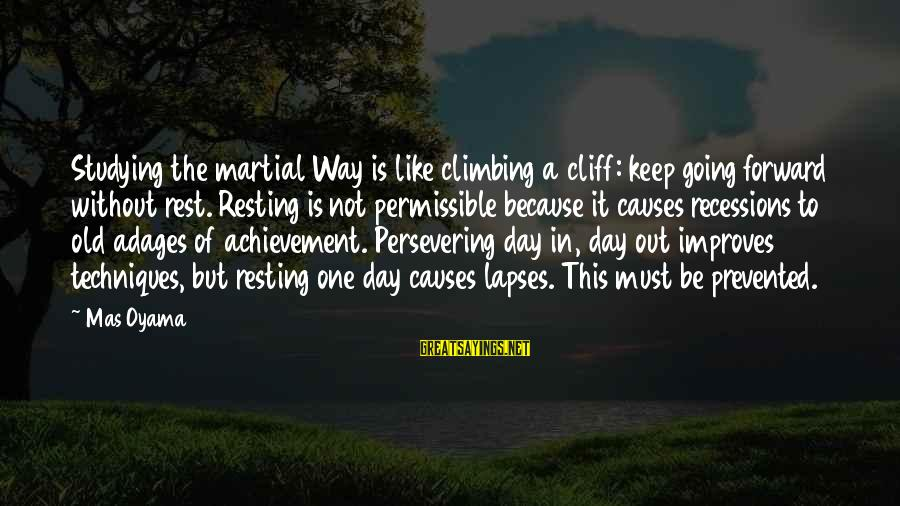 Keep Going Forward Sayings By Mas Oyama: Studying the martial Way is like climbing a cliff: keep going forward without rest. Resting