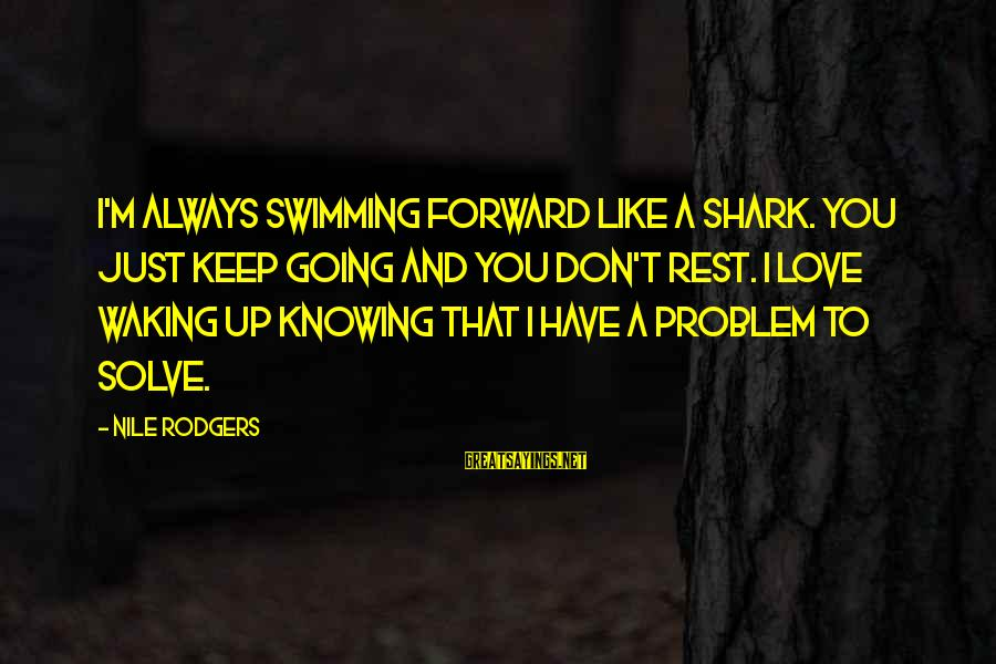 Keep Going Forward Sayings By Nile Rodgers: I'm always swimming forward like a shark. You just keep going and you don't rest.
